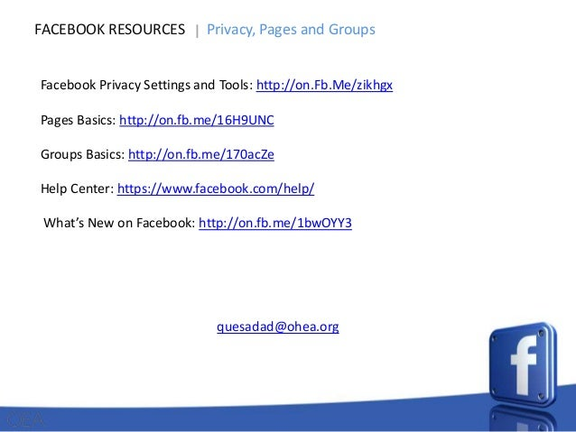 FACEBOOK RESOURCES  Privacy, Pages and Groups  Facebook Privacy Settings and Tools: http://on.Fb.Me/zikhgx  Pages Basics: ...