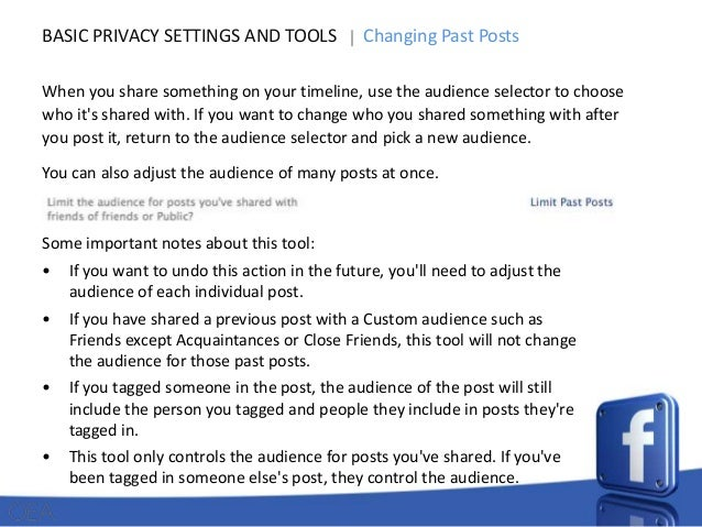 BASIC PRIVACY SETTINGS AND TOOLS  Changing Past Posts  When you share something on your timeline, use the audience selecto...