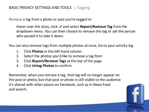 BASIC PRIVACY SETTINGS AND TOOLS  Tagging  Remove a tag from a photo or post you're tagged in: Hover over the story, click...