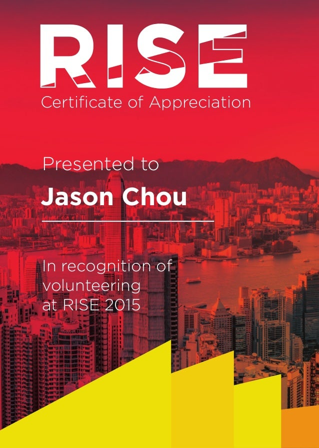 Certificate of Appreciation Jason Chou In recognition of volunteering at RISE 2015 Presented to