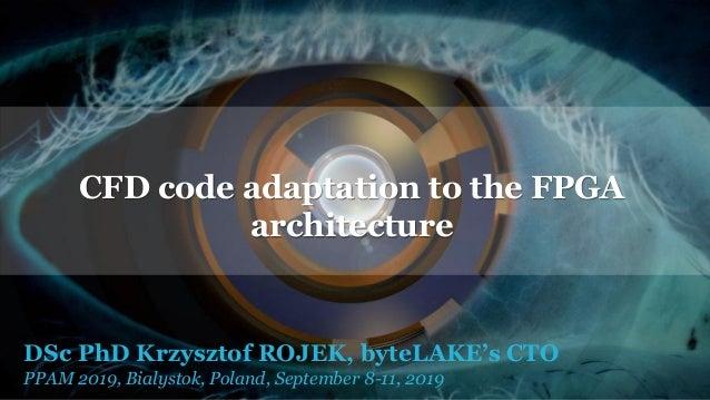 DSc PhD Krzysztof ROJEK, byteLAKE's CTO PPAM 2019, Bialystok, Poland, September 8-11, 2019 CFD code adaptation to the FPGA...