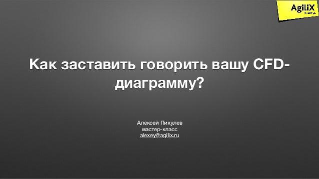 Как заставить говорить вашу CFD- диаграмму? Алексей Пикулев мастер-класс alexey@agilix.ru