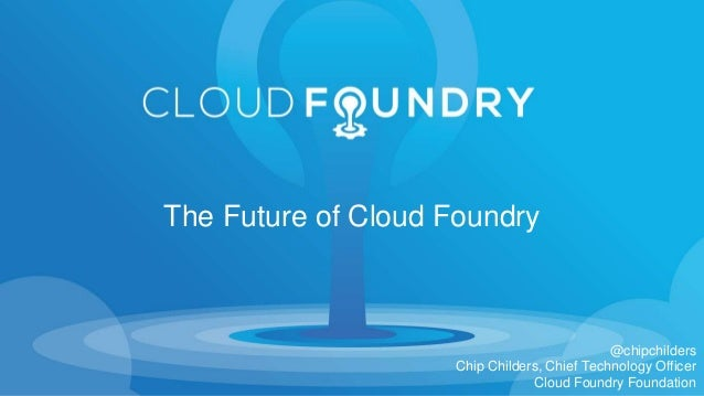 @chipchilders Chip Childers, Chief Technology Officer Cloud Foundry Foundation The Future of Cloud Foundry