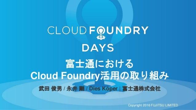 武田 俊男 / 永井 剛 / Dies Köper | 富士通株式会社 富士通における Cloud Foundry活用の取り組み Copyright 2016 FUJITSU LIMITED