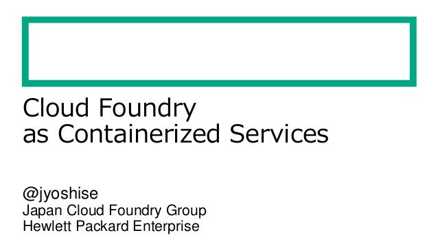 Cloud Foundry as Containerized Services @jyoshise Japan Cloud Foundry Group Hewlett Packard Enterprise