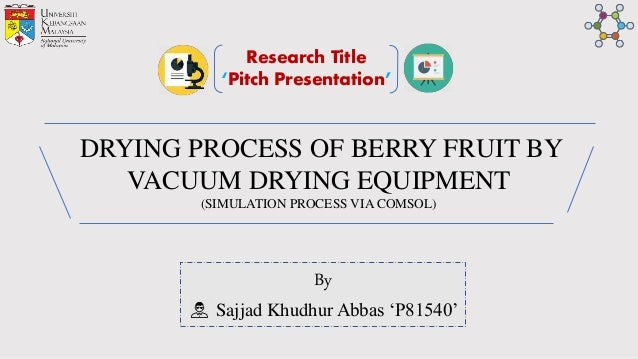 DRYING PROCESS OF BERRY FRUIT BY VACUUM DRYING EQUIPMENT (SIMULATION PROCESS VIA COMSOL) By Sajjad Khudhur Abbas 'P81540' ...