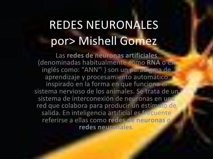REDES NEURONALES por> Mishell Gomez Las  redes de neuronas artificiales  (denominadas habitualmente como  RNA  o en inglés...