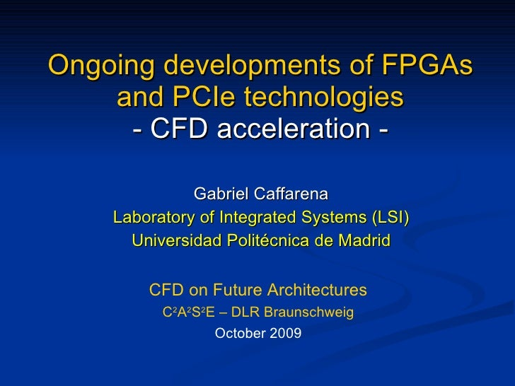 Ongoing developments of FPGAs and PCIe technologies - CFD acceleration - Gabriel Caffarena Laboratory of Integrated System...
