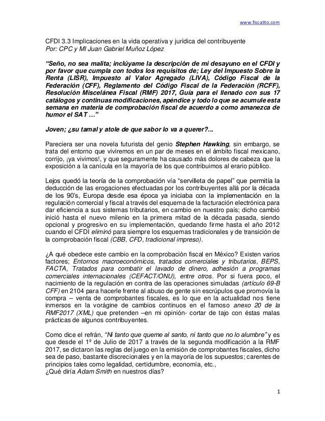 www.fiscalito.com 1 CFDI 3.3 Implicaciones en la vida operativa y jurídica del contribuyente Por: CPC y MI Juan Gabriel Mu...