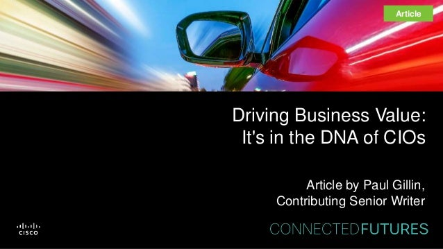 Driving Business Value: It's in the DNA of CIOs Article by Paul Gillin, Contributing Senior Writer Article
