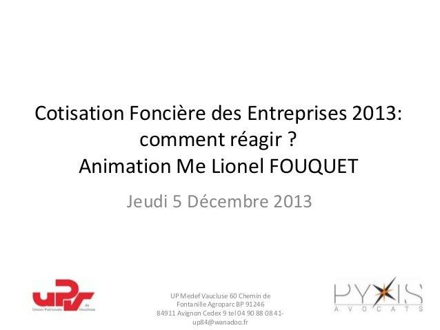 Cotisation Foncière des Entreprises 2013: comment réagir ? Animation Me Lionel FOUQUET Jeudi 5 Décembre 2013  UP Medef Vau...