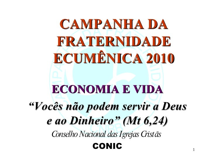"""CAMPANHA DA FRATERNIDADE ECUMÊNICA 2010 ECONOMIA E VIDA """" Vocês não podem servir a Deus e ao Dinheiro"""" (Mt 6,24) Conselho ..."""