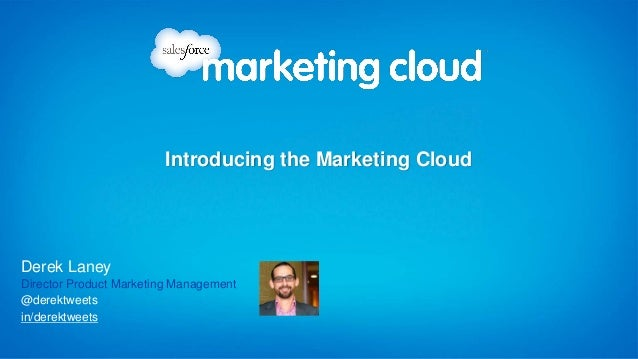 in/derektweets @derektweets Derek Laney Director Product Marketing Management Introducing the Marketing Cloud