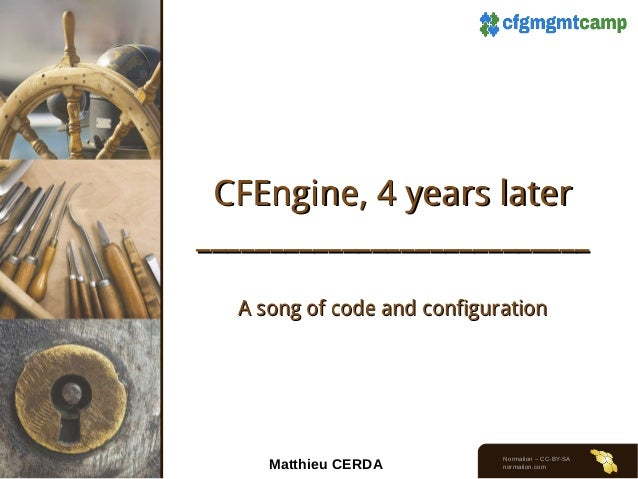 CFEngine, 4 years later ___________________________ A song of code and configuration  Matthieu CERDA  Normation – CC-BY-SA...