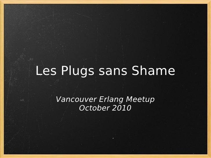 Les Plugs sans Shame    Vancouver Erlang Meetup        October 2010