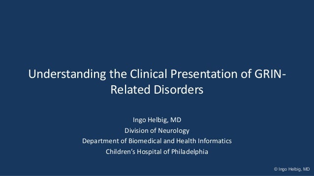 Understanding the Clinical Presentation of GRIN- Related Disorders Ingo Helbig, MD Division of Neurology Department of Bio...