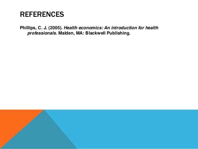 REFERENCES Phillips, C. J. (2005). Health economics: An introduction for health professionals. Malden, MA: Blackwell Publi...