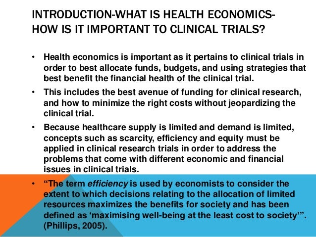 INTRODUCTION-WHAT IS HEALTH ECONOMICS- HOW IS IT IMPORTANT TO CLINICAL TRIALS? • Health economics is important as it perta...
