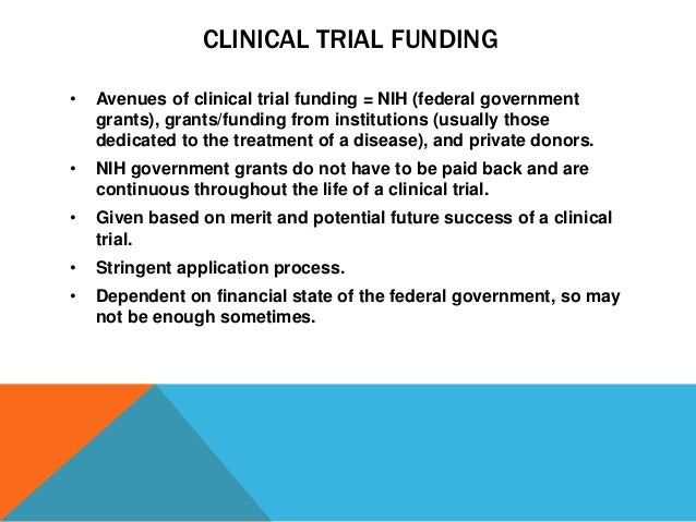CLINICAL TRIAL FUNDING • Avenues of clinical trial funding = NIH (federal government grants), grants/funding from institut...
