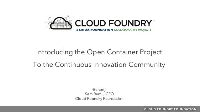 @sramji Sam Ramji, CEO Cloud Foundry Foundation Introducing the Open Container Project To the Continuous Innovation Commun...