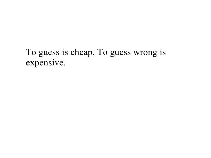 <ul><li>To guess is cheap. To guess wrong is expensive. </li></ul>