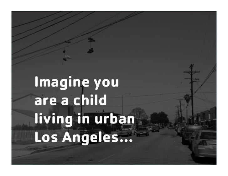Imagine youare a childliving in urbanLos Angeles…