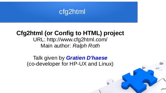 cfg2html Cfg2html (or Config to HTML) project URL: http://www.cfg2html.com/ Main author: Ralph Roth Talk given by Gratien ...