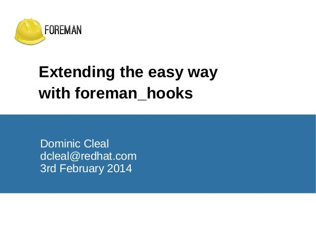 Extending the easy way with foreman_hooks Dominic Cleal dcleal@redhat.com 3rd February 2014