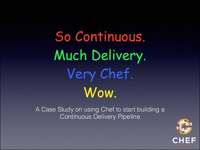 So Continuous. Much Delivery. Very Chef. Wow. A Case Study on using Chef to start building a Continuous Delivery Pipeline