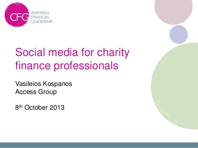 Social media for charity finance professionals Vasileios Kospanos Access Group 8th October 2013