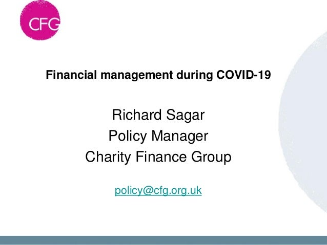 Financial management during COVID-19 Richard Sagar Policy Manager Charity Finance Group policy@cfg.org.uk