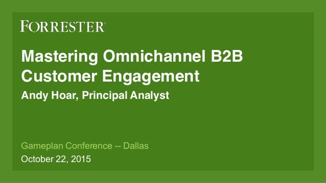 Mastering Omnichannel B2B Customer Engagement Andy Hoar, Principal Analyst Gameplan Conference -- Dallas October 22, 2015