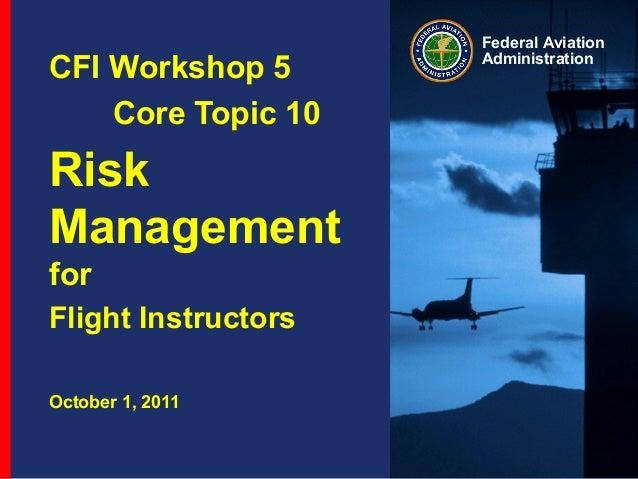 Federal Aviation Administration CFI Workshop 5 Core Topic 10 Risk Management for Flight Instructors October 1, 2011