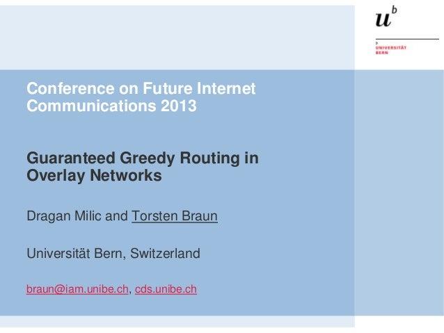Conference on Future InternetCommunications 2013Guaranteed Greedy Routing inOverlay NetworksDragan Milic and Torsten Braun...