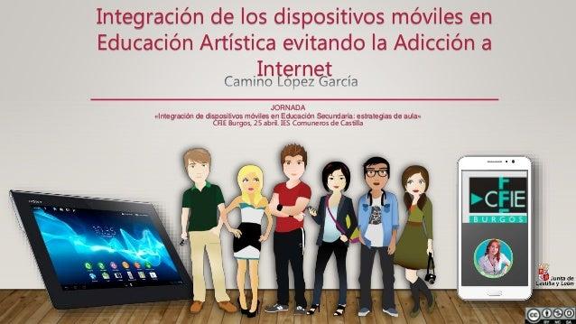Integración de los dispositivos móviles en Educación Artística evitando la Adicción a Internet JORNADA «Integración de dis...