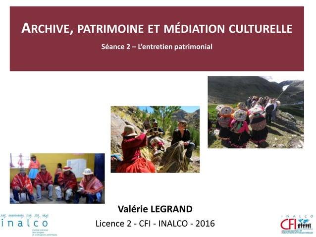 ARCHIVE, PATRIMOINE ET MÉDIATION CULTURELLE Séance 2 – L'entretien patrimonial Valérie LEGRAND Licence 2 - CFI - INALCO - ...