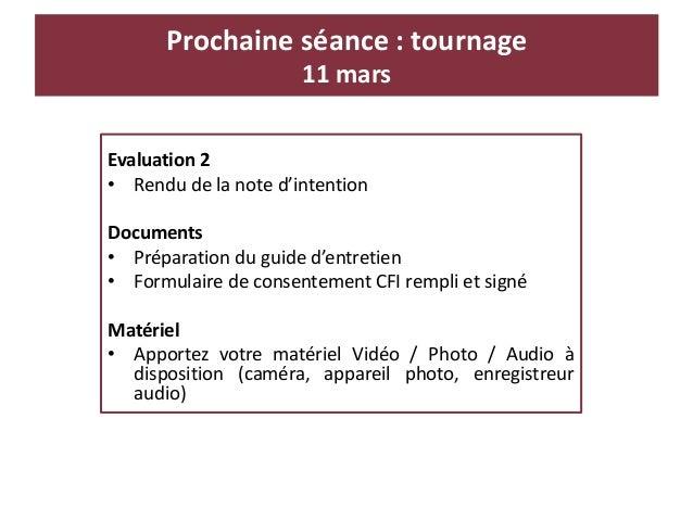 Prochaine séance : tournage 11 mars Evaluation 2 • Rendu de la note d'intention Documents • Préparation du guide d'entreti...