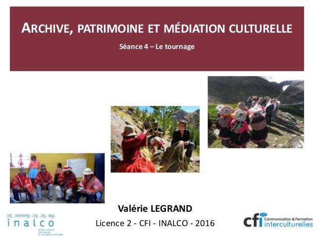 ARCHIVE, PATRIMOINE ET MÉDIATION CULTURELLE Séance 4 – Le tournage Valérie LEGRAND Licence 2 - CFI - INALCO - 2016
