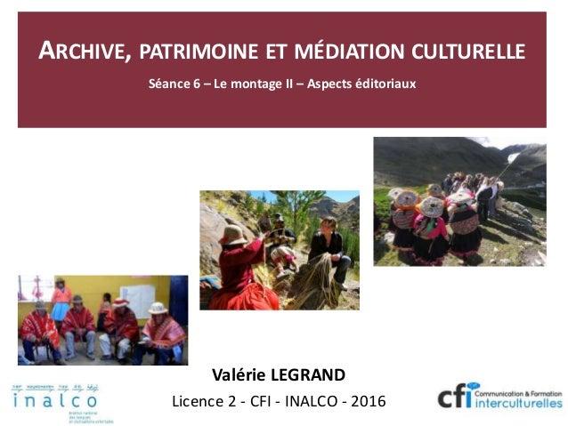 ARCHIVE, PATRIMOINE ET MÉDIATION CULTURELLE Séance 6 – Le montage II – Aspects éditoriaux Valérie LEGRAND Licence 2 - CFI ...