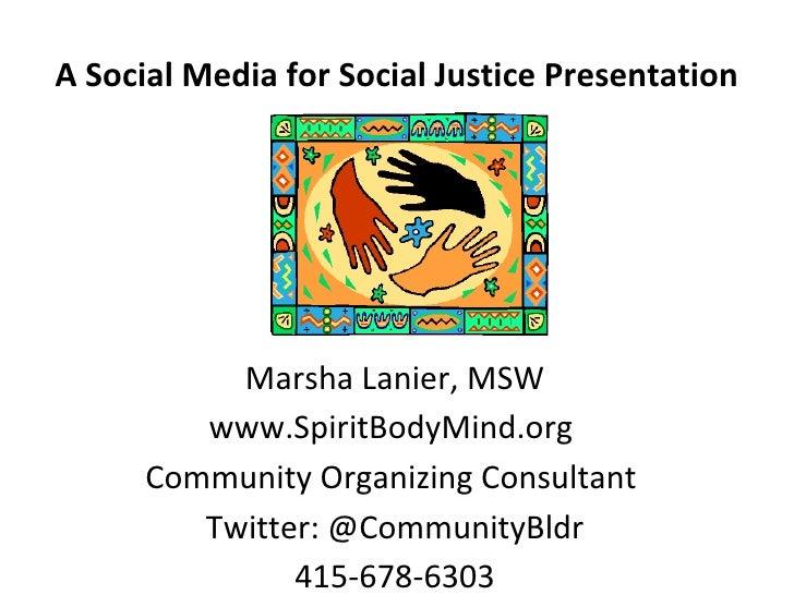 A Social Media for Social Justice Presentation Marsha Lanier, MSW www.SpiritBodyMind.org  Community Organizing Consultant ...