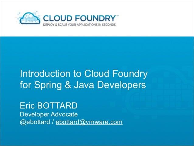 Introduction to Cloud Foundryfor Spring & Java DevelopersEric BOTTARDDeveloper Advocate@ebottard / ebottard@vmware.com