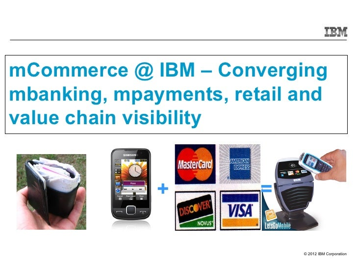 mCommerce @ IBM – Convergingmbanking, mpayments, retail andvalue chain visibility              +         =                ...