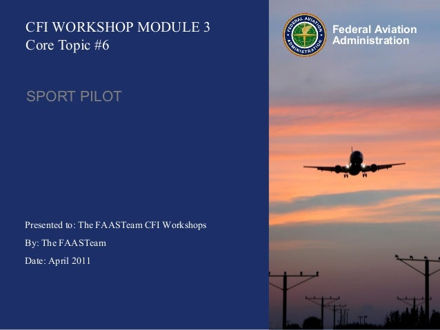 Presented to: The FAASTeam CFI Workshops By: The FAASTeam Date: April 2011 Federal Aviation Administration CFI WORKSHOP MO...