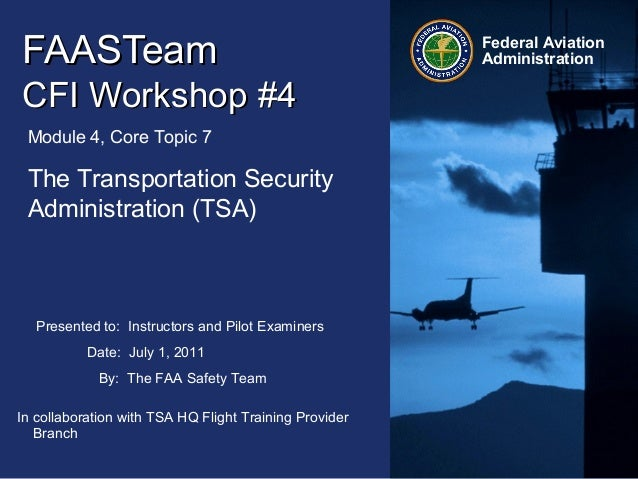 Presented to: Instructors and Pilot Examiners Date: July 1, 2011 By: The FAA Safety Team Federal Aviation AdministrationFA...