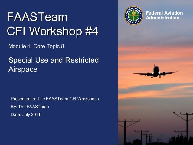 Presented to: The FAASTeam CFI Workshops By: The FAASTeam Date: July 2011 Federal Aviation AdministrationFAASTeamFAASTeam ...