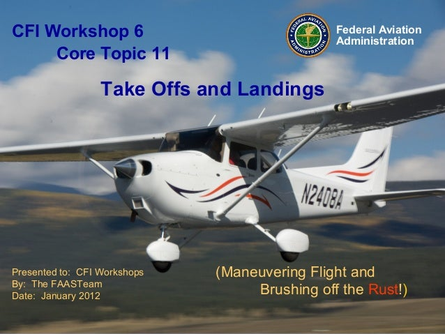 Presented to: CFI Workshops By: The FAASTeam Date: January 2012 Federal Aviation Administration (Maneuvering Flight and Br...