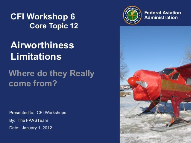 Presented to: CFI Workshops By: The FAASTeam Date: January 1, 2012 Federal Aviation AdministrationCFI Workshop 6 Core Topi...