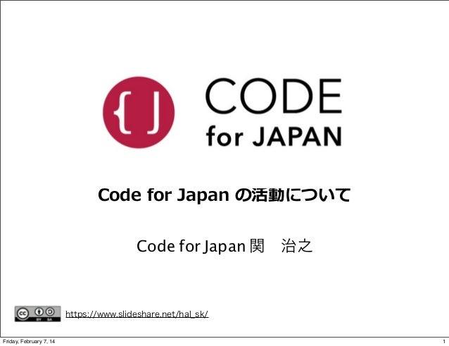 Code for Japan の活動について Code for Japan 関治之  https://www.slideshare.net/hal_sk/ Friday, February 7, 14  1