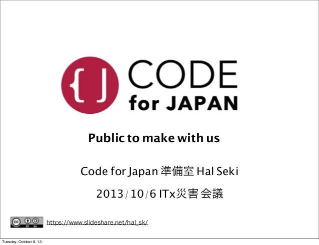 Public to make with us Code for Japan 準備室 Hal Seki 2013/10/6 ITx災害 会議 https://www.slideshare.net/hal_sk/ Tuesday, October ...