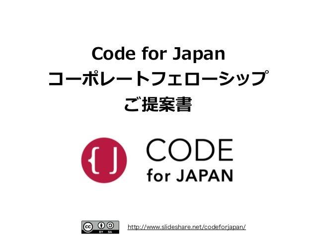 http://www.slideshare.net/codeforjapan/ Code for Japan コーポレートフェローシップ ご提案書